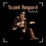 "Scant Regard - ""Burnt Pop Cycles"""